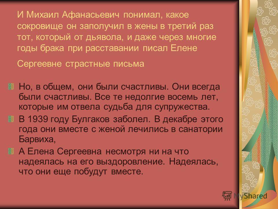 И Михаил Афанасьевич понимал, какое сокровище он заполучил в жены в третий раз тот, который от дьявола, и даже через многие годы брака при расставании писал Елене Сергеевне страстные письма Но, в общем, они были счастливы. Они всегда были счастливы.
