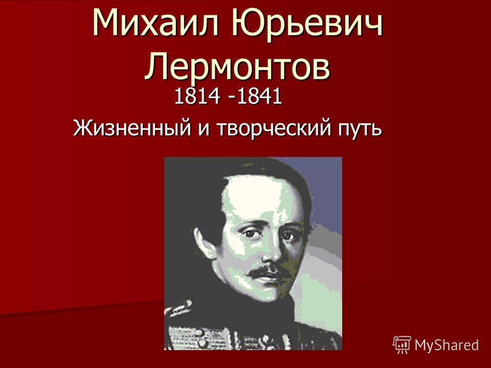Михаил Юрьевич Лермонтов 1814 -1841 Жизненный и творческий путь
