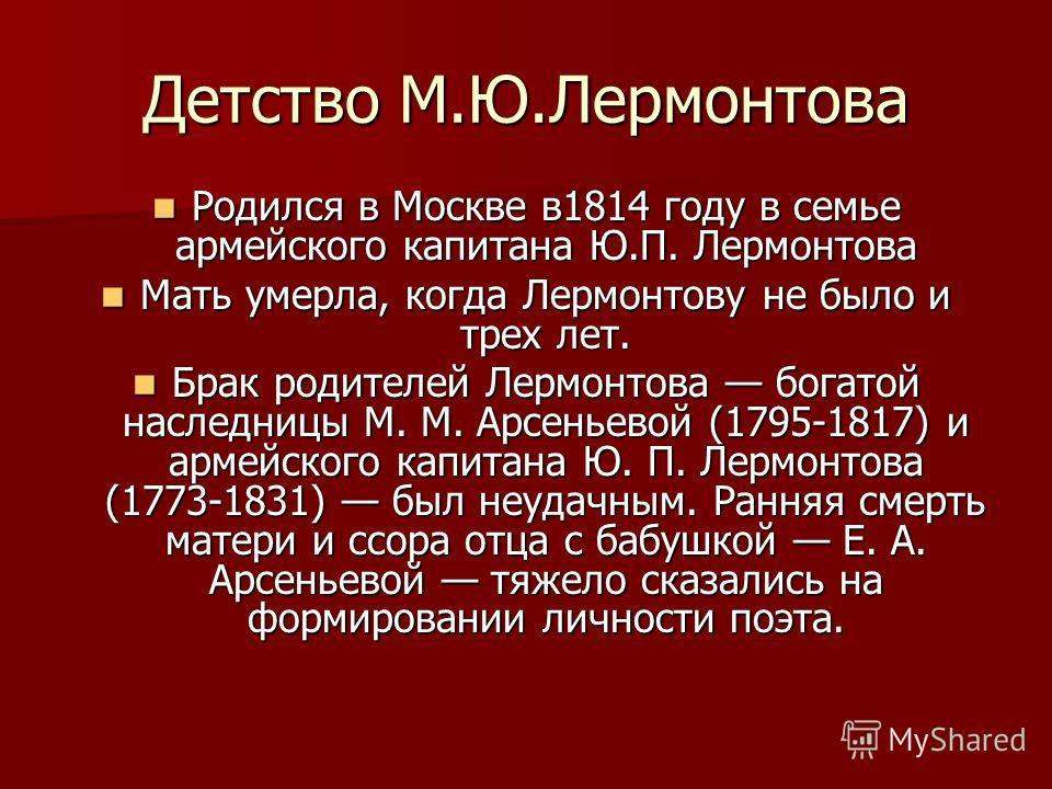 Детство М.Ю.Лермонтова Родился в Москве в1814 году в семье армейского капитана Ю.П. Лермонтова Родился в Москве в1814 году в семье армейского капитана Ю.П. Лермонтова Мать умерла, когда Лермонтову не было и трех лет. Мать умерла, когда Лермонтову не