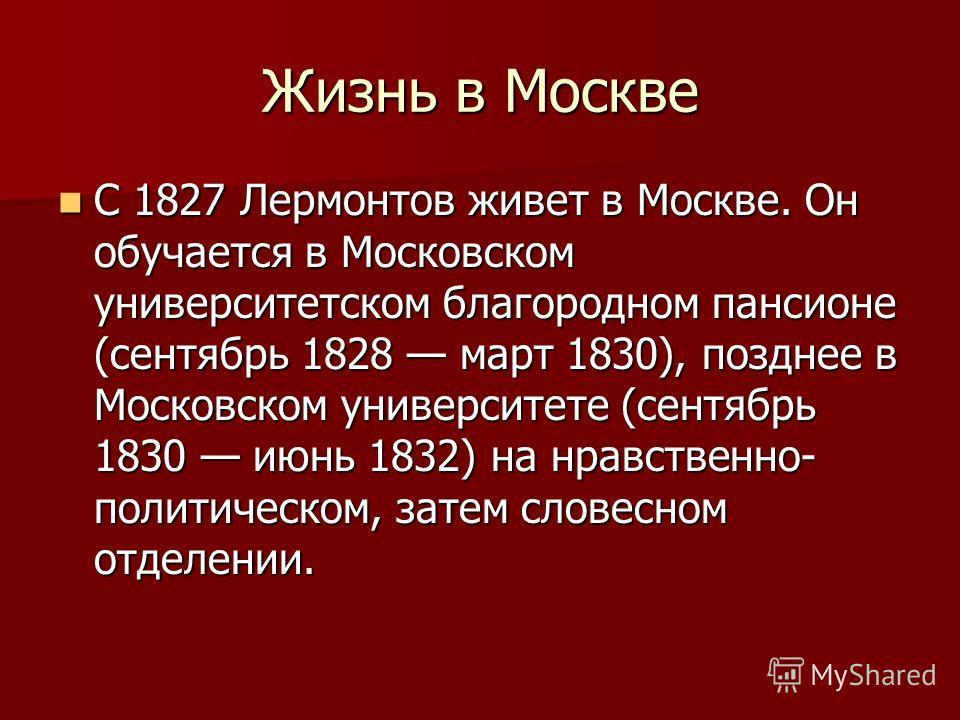 Жизнь в Москве С 1827 Лермонтов живет в Москве. Он обучается в Московском университетском благородном пансионе (сентябрь 1828 март 1830), позднее в Московском университете (сентябрь 1830 июнь 1832) на нравственно- политическом, затем словесном отделе
