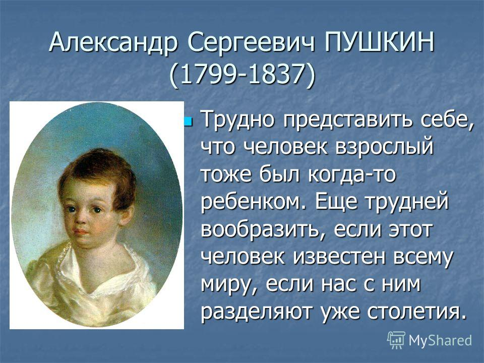 Александр Сергеевич ПУШКИН (1799-1837) Трудно представить себе, что человек взрослый тоже был когда-то ребенком. Еще трудней вообразить, если этот человек известен всему миру, если нас с ним разделяют уже столетия. Трудно представить себе, что челове