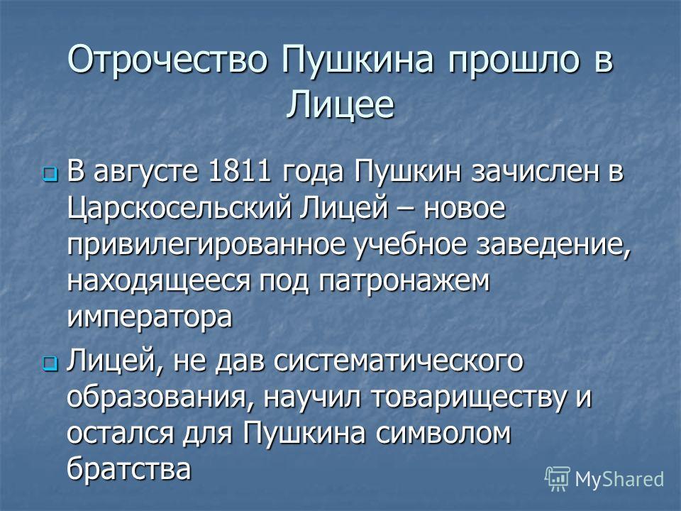 Отрочество Пушкина прошло в Лицее В августе 1811 года Пушкин зачислен в Царскосельский Лицей – новое привилегированное учебное заведение, находящееся под патронажем императора В августе 1811 года Пушкин зачислен в Царскосельский Лицей – новое привиле