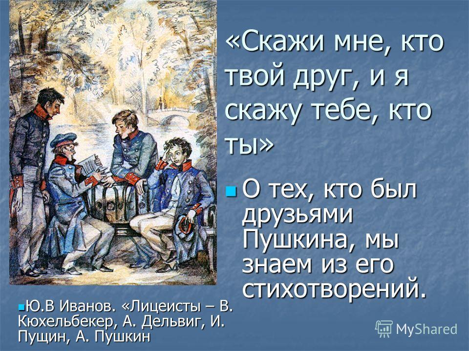 «Скажи мне, кто твой друг, и я скажу тебе, кто ты» О тех, кто был друзьями Пушкина, мы знаем из его стихотворений. О тех, кто был друзьями Пушкина, мы знаем из его стихотворений. Ю.В Иванов. «Лицеисты – В. Кюхельбекер, А. Дельвиг, И. Пущин, А. Пушкин