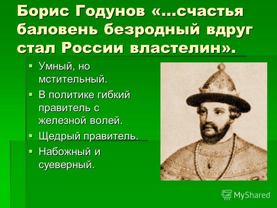 Борис Годунов «…счастья баловень безродный вдруг стал России властелин». Умный, но мстительный. Умный, но мстительный. В политике гибкий правитель с железной волей. В политике гибкий правитель с железной волей. Щедрый правитель. Щедрый правитель. Наб