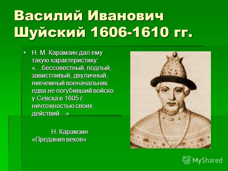Василий Иванович Шуйский 1606-1610 гг. Н. М. Карамзин дал ему такую характеристику: «…бессовестный, подлый, завистливый, двуличный, никчемный военачальник едва не погубивший войско у Севска в 1605 г. ничтожностью своих действий…» Н. М. Карамзин дал е