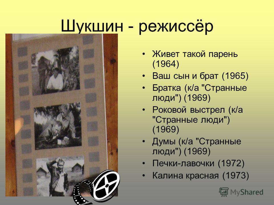 Шукшин - режиссёр Живет такой парень (1964) Ваш сын и брат (1965) Братка (к/а Странные люди) (1969) Роковой выстрел (к/а Странные люди) (1969) Думы (к/а Странные люди) (1969) Печки-лавочки (1972) Калина красная (1973)