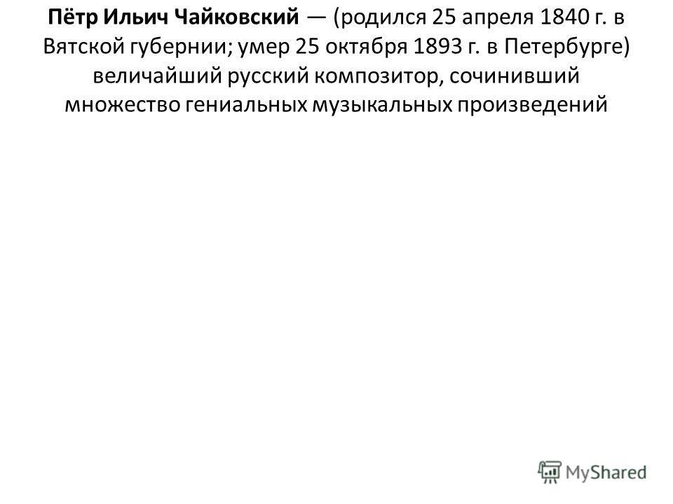 Пётр Ильич Чайковский (родился 25 апреля 1840 г. в Вятской губернии; умер 25 октября 1893 г. в Петербурге) величайший русский композитор, сочинивший множество гениальных музыкальных произведений
