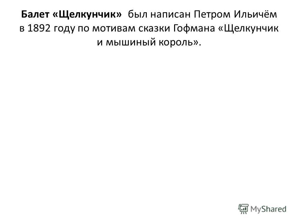 Балет «Щелкунчик» был написан Петром Ильичём в 1892 году по мотивам сказки Гофмана «Щелкунчик и мышиный король».