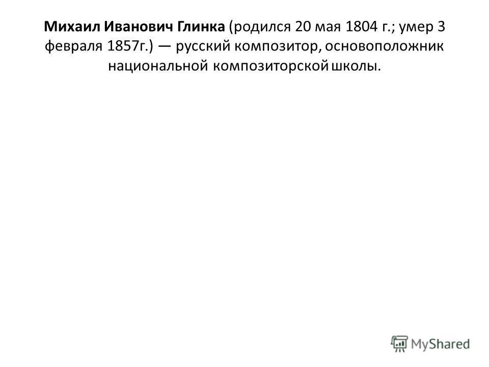 Михаил Иванович Глинка (родился 20 мая 1804 г.; умер 3 февраля 1857г.) русский композитор, основоположник национальной композиторской школы.