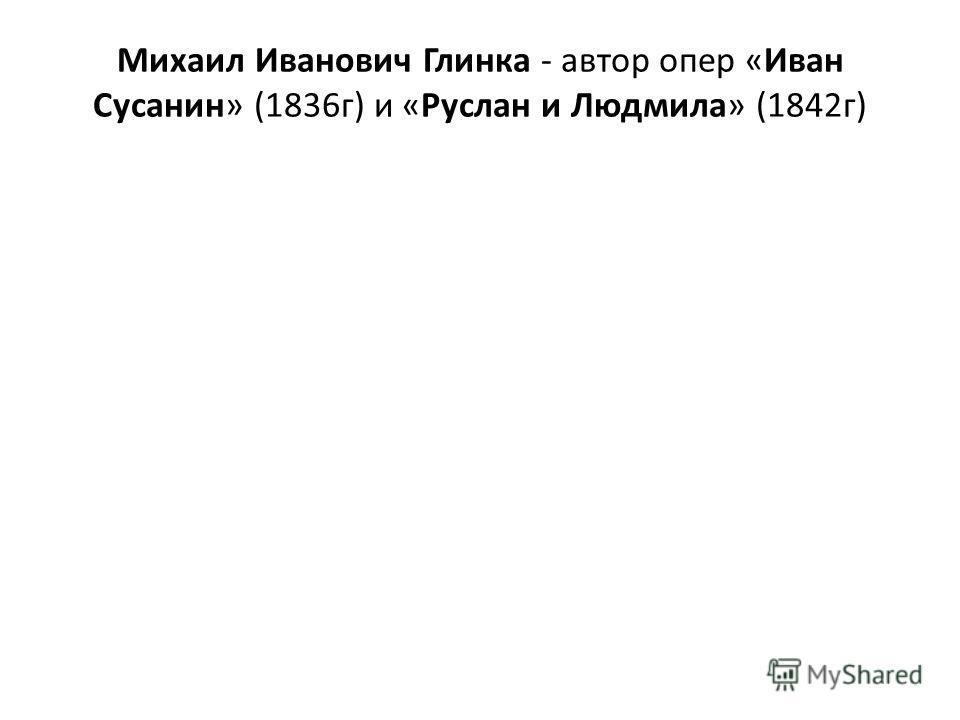 Михаил Иванович Глинка - автор опер «Иван Сусанин» (1836г) и «Руслан и Людмила» (1842г)
