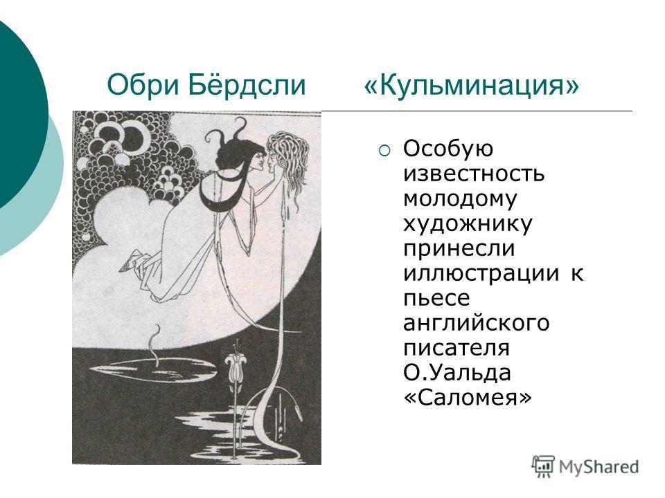Обри Бёрдсли «Кульминация» Особую известность молодому художнику принесли иллюстрации к пьесе английского писателя О.Уальда «Саломея»