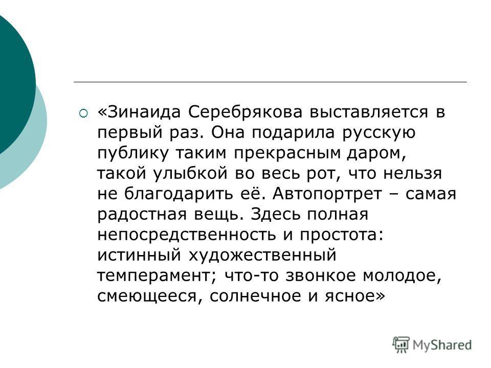 «Зинаида Серебрякова выставляется в первый раз. Она подарила русскую публику таким прекрасным даром, такой улыбкой во весь рот, что нельзя не благодарить её. Автопортрет – самая радостная вещь. Здесь полная непосредственность и простота: истинный худ