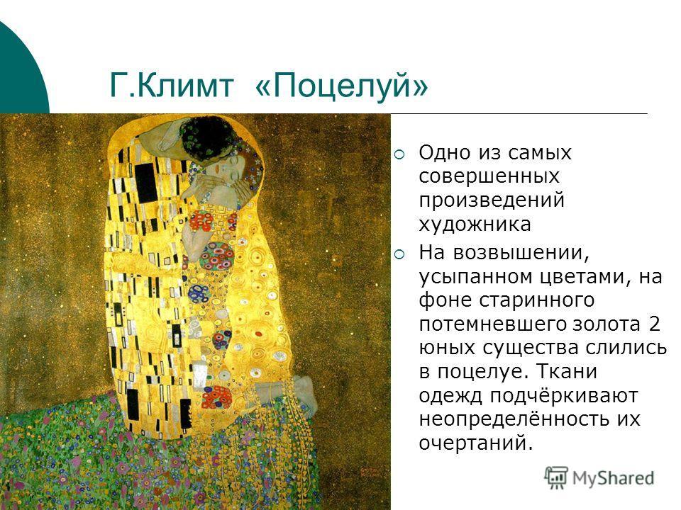 Г.Климт «Поцелуй» Одно из самых совершенных произведений художника На возвышении, усыпанном цветами, на фоне старинного потемневшего золота 2 юных существа слились в поцелуе. Ткани одежд подчёркивают неопределённость их очертаний.