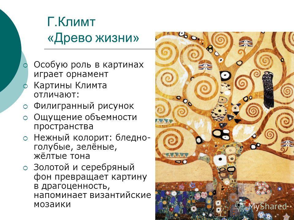 Г.Климт «Древо жизни» Особую роль в картинах играет орнамент Картины Климта отличают: Филигранный рисунок Ощущение объемности пространства Нежный колорит: бледно- голубые, зелёные, жёлтые тона Золотой и серебряный фон превращает картину в драгоценнос