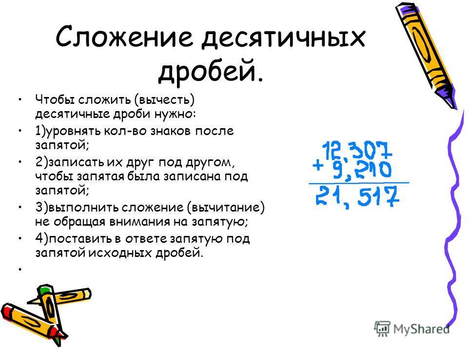 Сложение десятичных дробей. Чтобы сложить (вычесть) десятичные дроби нужно: 1)уровнять кол-во знаков после запятой; 2)записать их друг под другом, чтобы запятая была записана под запятой; 3)выполнить сложение (вычитание) не обращая внимания на запяту