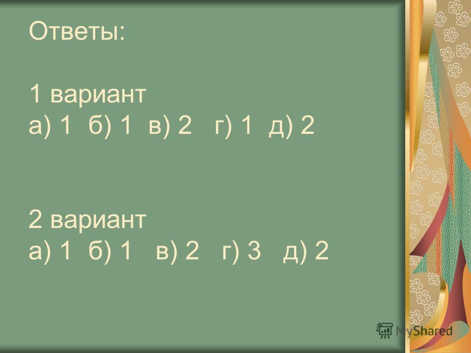Ответы: 1 вариант а) 1 б) 1 в) 2 г) 1 д) 2 2 вариант а) 1 б) 1 в) 2 г) 3 д) 2
