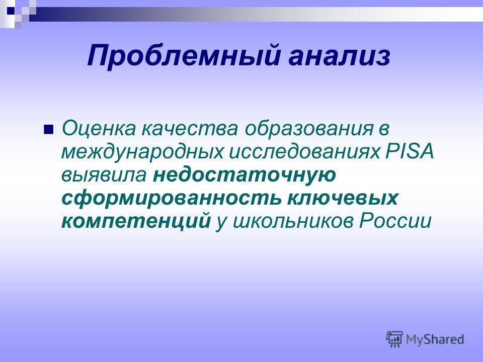 Проблемный анализ Оценка качества образования в международных исследованиях PISA выявила недостаточную сформированность ключевых компетенций у школьников России
