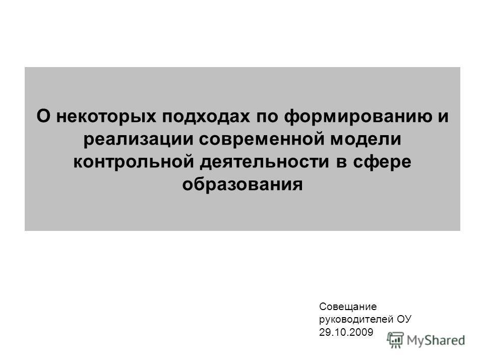 О некоторых подходах по формированию и реализации современной модели контрольной деятельности в сфере образования Совещание руководителей ОУ 29.10.2009