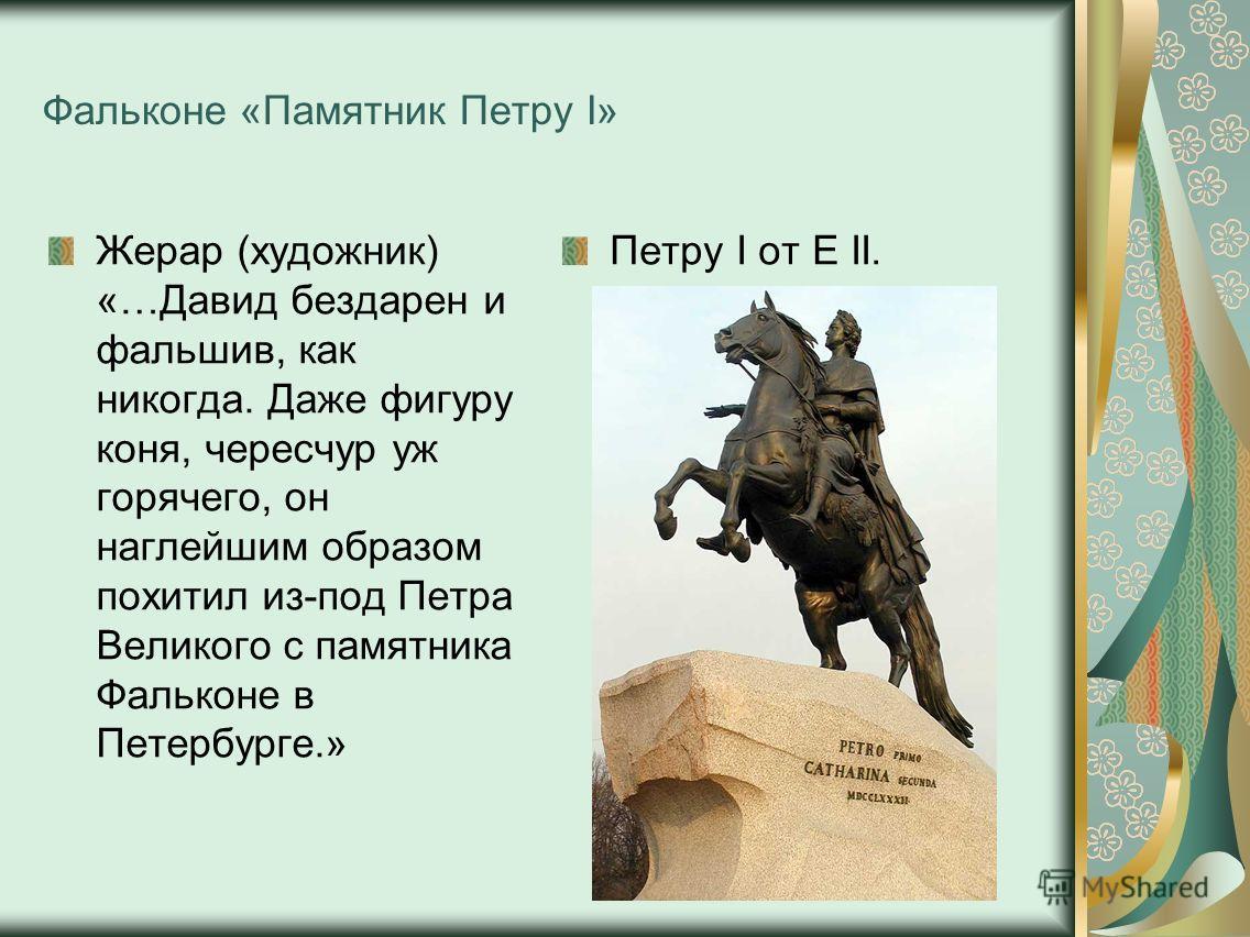 Фальконе «Памятник Петру I» Жерар (художник) «…Давид бездарен и фальшив, как никогда. Даже фигуру коня, чересчур уж горячего, он наглейшим образом похитил из-под Петра Великого с памятника Фальконе в Петербурге.» Петру I от Е II.