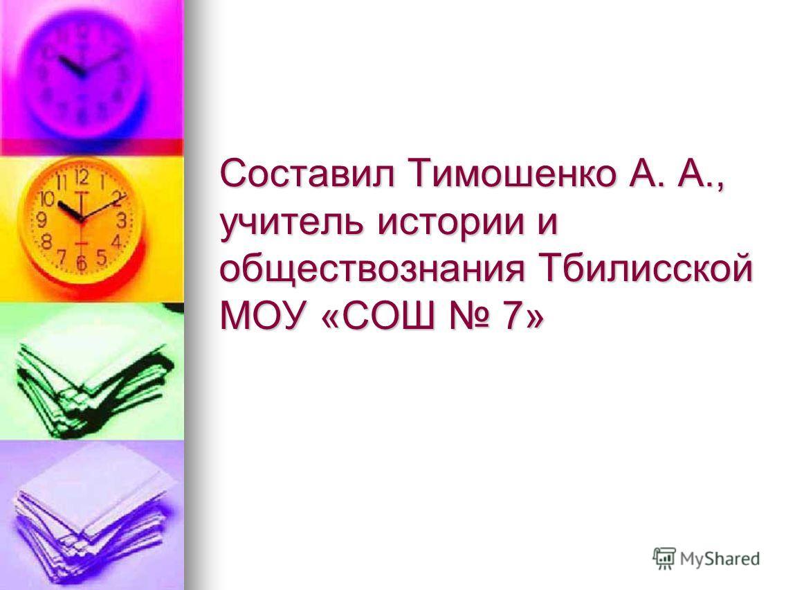 Составил Тимошенко А. А., учитель истории и обществознания Тбилисской МОУ «СОШ 7»