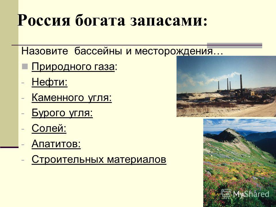 Россия богата запасами : Назовите бассейны и месторождения… Природного газа: - Нефти: - Каменного угля: - Бурого угля: - Солей: - Апатитов: - Строительных материалов