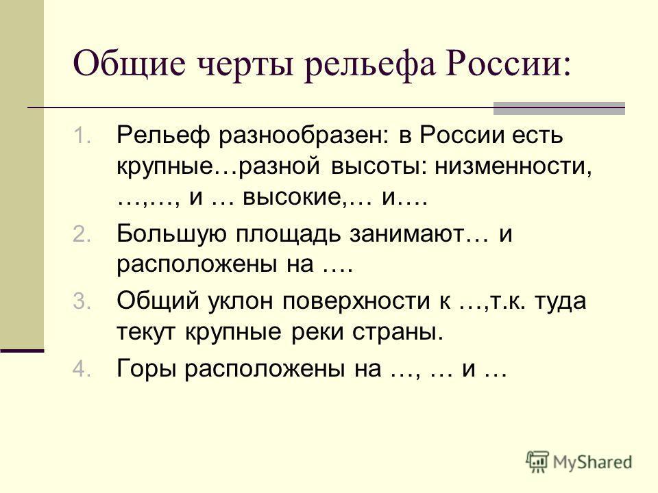 Общие черты рельефа России: 1. Рельеф разнообразен: в России есть крупные…разной высоты: низменности, …,…, и … высокие,… и…. 2. Большую площадь занимают… и расположены на …. 3. Общий уклон поверхности к …,т.к. туда текут крупные реки страны. 4. Горы