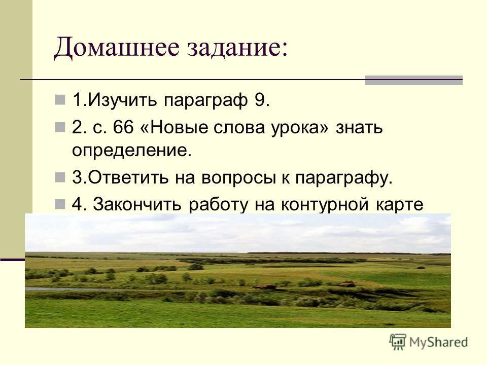 Домашнее задание: 1.Изучить параграф 9. 2. с. 66 «Новые слова урока» знать определение. 3.Ответить на вопросы к параграфу. 4. Закончить работу на контурной карте