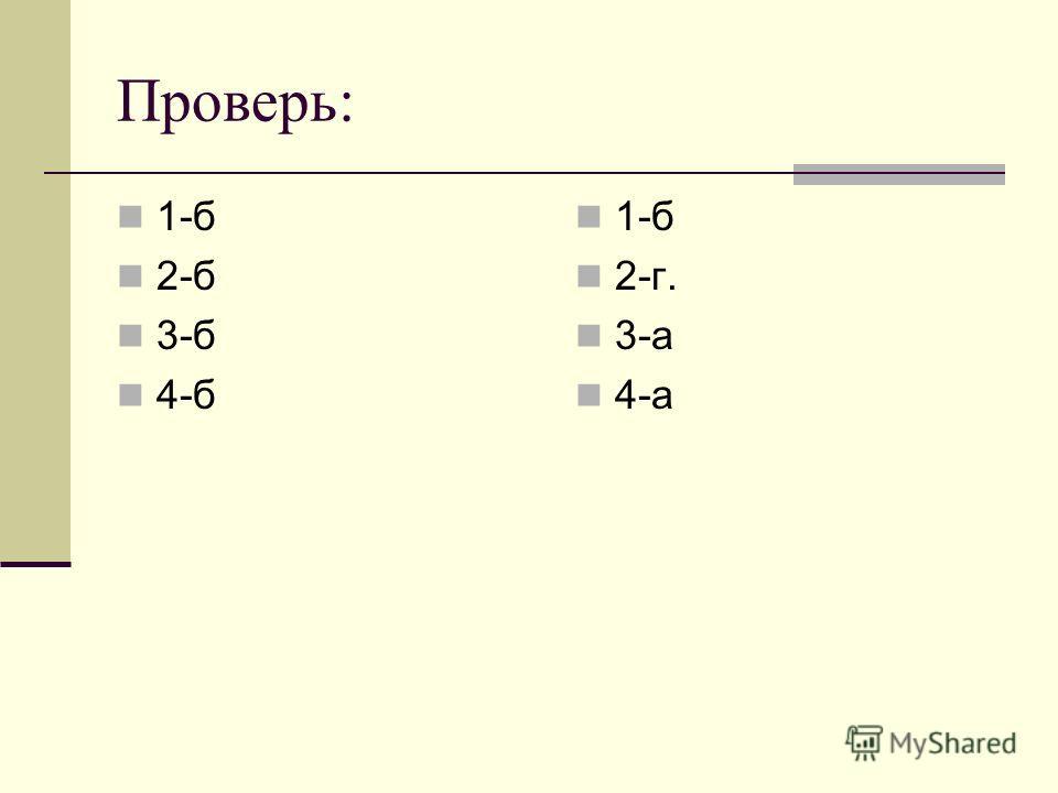 Проверь: 1-б 2-б 3-б 4-б 1-б 2-г. 3-а 4-а