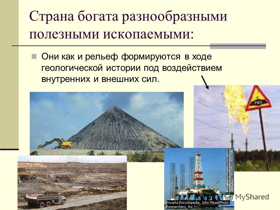 Страна богата разнообразными полезными ископаемыми: Они как и рельеф формируются в ходе геологической истории под воздействием внутренних и внешних сил.