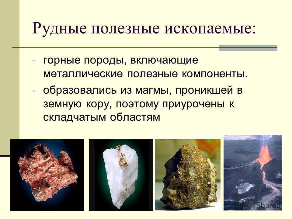 Рудные полезные ископаемые: - горные породы, включающие металлические полезные компоненты. - образовались из магмы, проникшей в земную кору, поэтому приурочены к складчатым областям