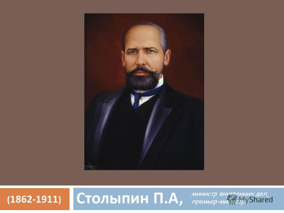 Столыпин П. А, ( 1862-1911 ) министр внутренних дел, премьер-министр.