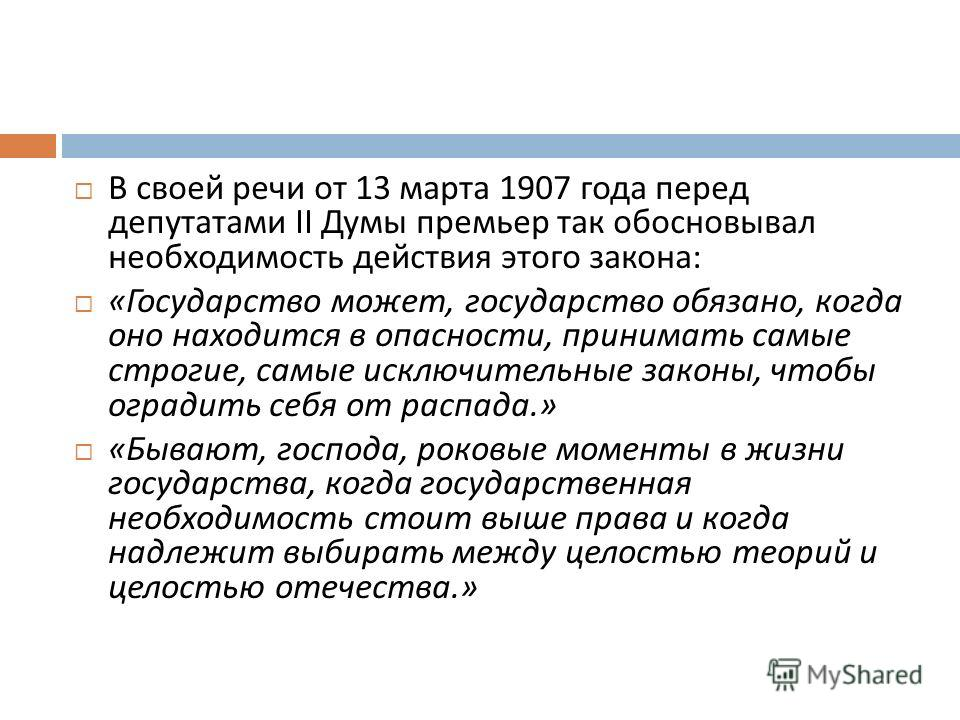 В своей речи от 13 марта 1907 года перед депутатами II Думы премьер так обосновывал необходимость действия этого закона : « Государство может, государство обязано, когда оно находится в опасности, принимать самые строгие, самые исключительные законы,