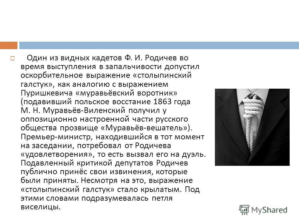Один из видных кадетов Ф. И. Родичев во время выступления в запальчивости допустил оскорбительное выражение « столыпинский галстук », как аналогию с выражением Пуришкевича « муравьёвский воротник » ( подавивший польское восстание 1863 года М. Н. Мура