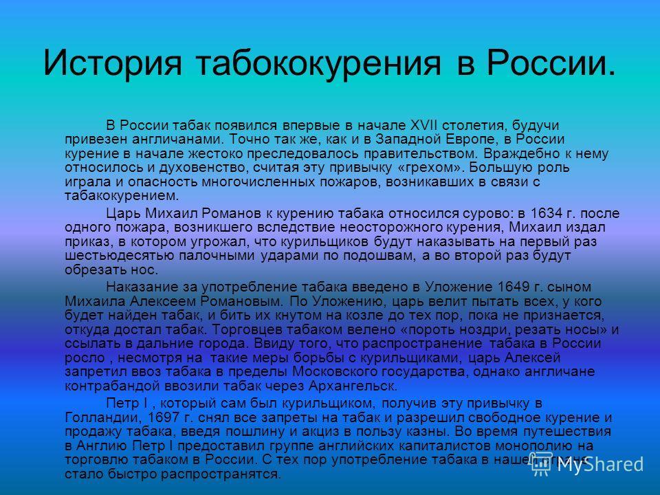 История табококурения в России. В России табак появился впервые в начале XVII столетия, будучи привезен англичанами. Точно так же, как и в Западной Европе, в России курение в начале жестоко преследовалось правительством. Враждебно к нему относилось и