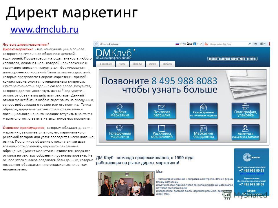 Директ маркетинг www.dmclub.ru Что есть директ-маркетинг? Директ-маркетинг - тип коммуникации, в основе которого лежит личное общение с целевой аудиторией. Проще говоря - это деятельность любого характера, основная цель которой - привлечение и удержа