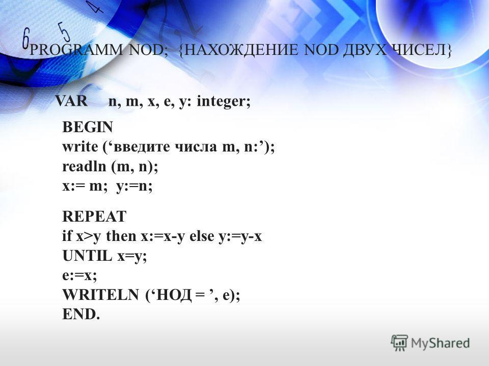 PROGRAMM NOD; {НАХОЖДЕНИЕ NOD ДВУХ ЧИСЕЛ} VAR n, m, x, e, y: integer; BEGIN write (введите числа m, n:); readln (m, n); x:= m; y:=n; REPEAT if x>y then x:=x-y else y:=y-x UNTIL x=y; e:=x; WRITELN (НОД =, e); END.