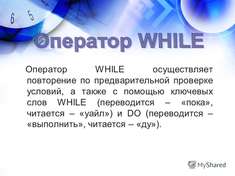 Оператор WHILE осуществляет повторение по предварительной проверке условий, а также с помощью ключевых слов WHILE (переводится – «пока», читается – «уайл») и DO (переводится – «выполнить», читается – «ду»).