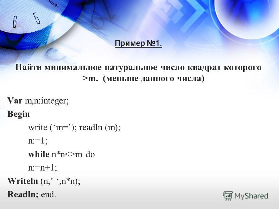 Пример 1. Найти минимальное натуральное число квадрат которого >m. (меньше данного числа) Var m,n:integer; Begin write (m=); readln (m); n:=1; while n*nm do n:=n+1; Writeln (n,,n*n); Readln; end.