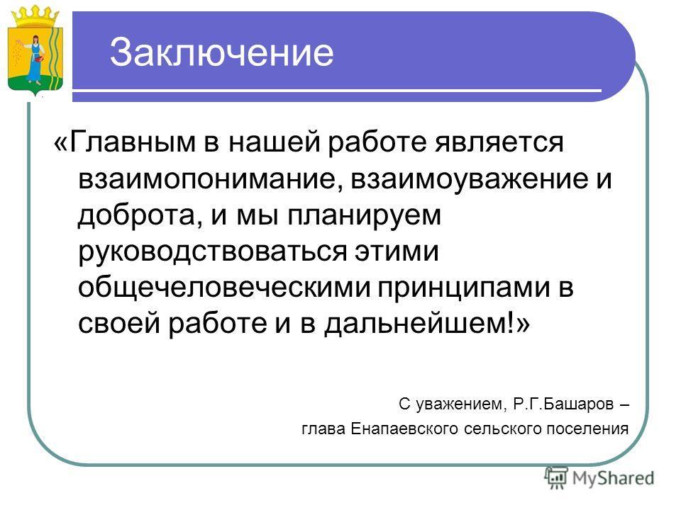 Заключение «Главным в нашей работе является взаимопонимание, взаимоуважение и доброта, и мы планируем руководствоваться этими общечеловеческими принципами в своей работе и в дальнейшем!» С уважением, Р.Г.Башаров – глава Енапаевского сельского поселен