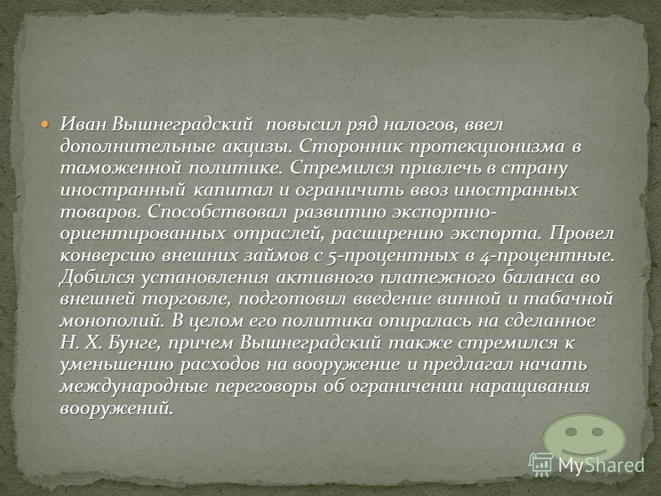 Иван Вышнеградский повысил ряд налогов, ввел дополнительные акцизы. Сторонник протекционизма в таможенной политике. Стремился привлечь в страну иностранный капитал и ограничить ввоз иностранных товаров. Способствовал развитию экспортно- ориентированн