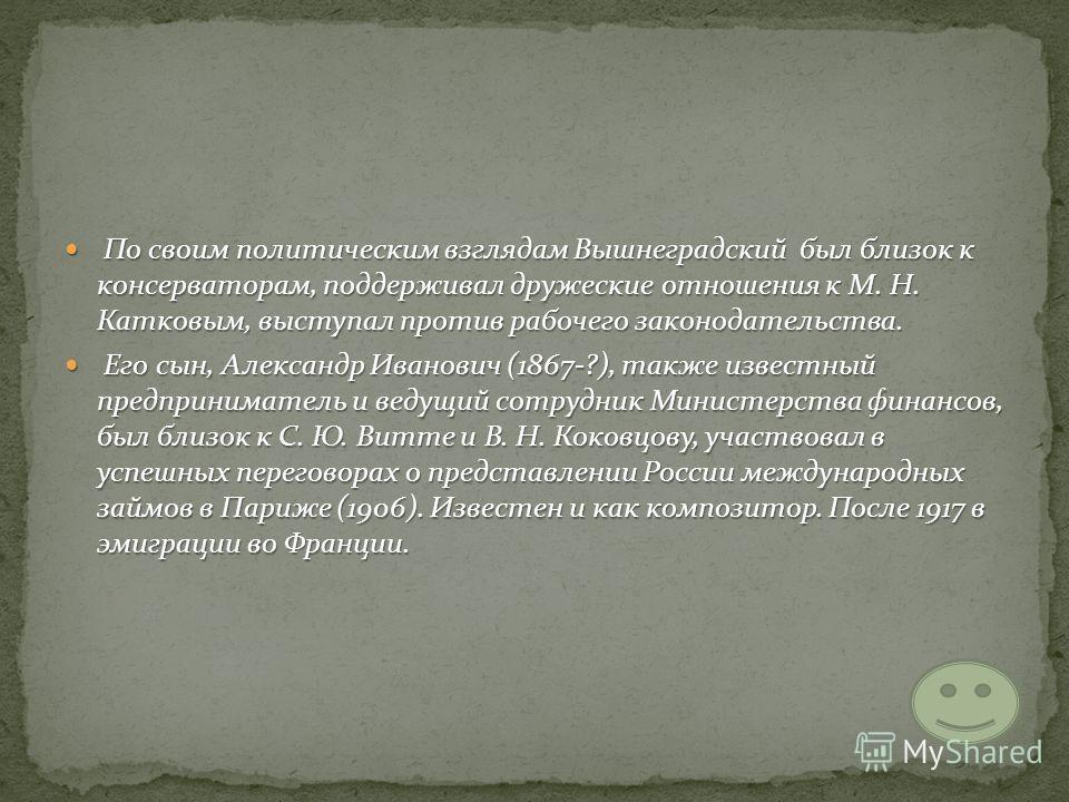 По своим политическим взглядам Вышнеградский был близок к консерваторам, поддерживал дружеские отношения к М. Н. Катковым, выступал против рабочего законодательства. По своим политическим взглядам Вышнеградский был близок к консерваторам, поддерживал