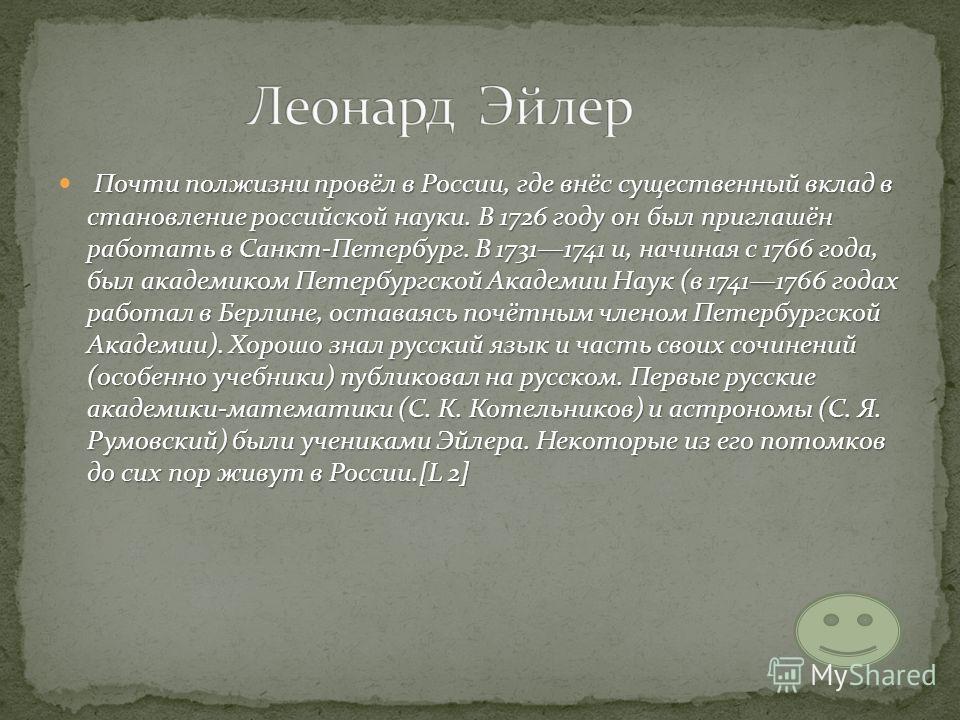 Почти полжизни провёл в России, где внёс существенный вклад в становление российской науки. В 1726 году он был приглашён работать в Санкт-Петербург. В 17311741 и, начиная с 1766 года, был академиком Петербургской Академии Наук (в 17411766 годах работ