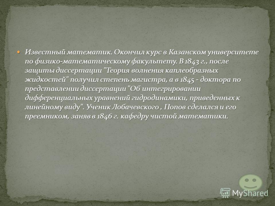 Известный математик. Окончил курс в Казанском университете по физико-математическому факультету. В 1843 г., после защиты диссертации