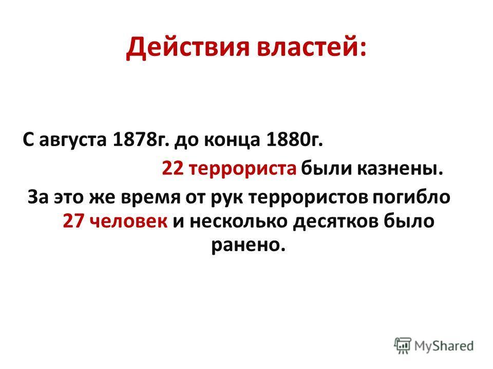 С августа 1878г. до конца 1880г. 22 террориста были казнены. За это же время от рук террористов погибло 27 человек и несколько десятков было ранено. Действия властей: