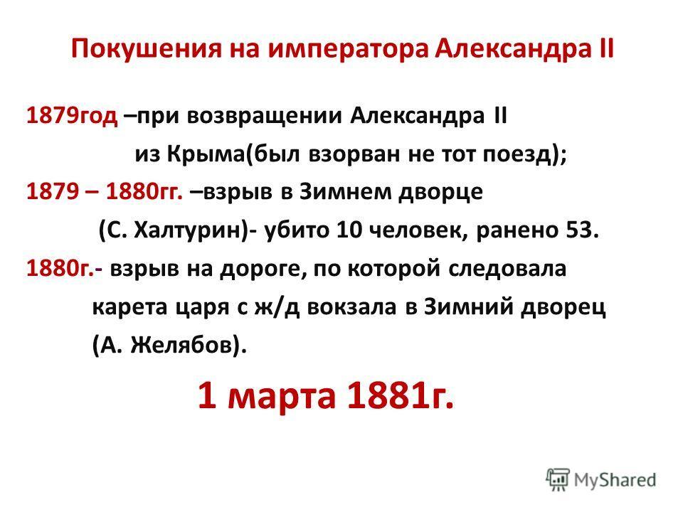Покушения на императора Александра II 1879год –при возвращении Александра II из Крыма(был взорван не тот поезд); 1879 – 1880гг. –взрыв в Зимнем дворце (С. Халтурин)- убито 10 человек, ранено 53. 1880г.- взрыв на дороге, по которой следовала карета ца