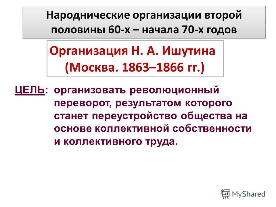 Народнические организации второй половины 60-х – начала 70-х годов Организация Н. А. Ишутина (Москва. 1863–1866 гг.) ЦЕЛЬ: организовать революционный переворот, результатом которого станет переустройство общества на основе коллективной собственности