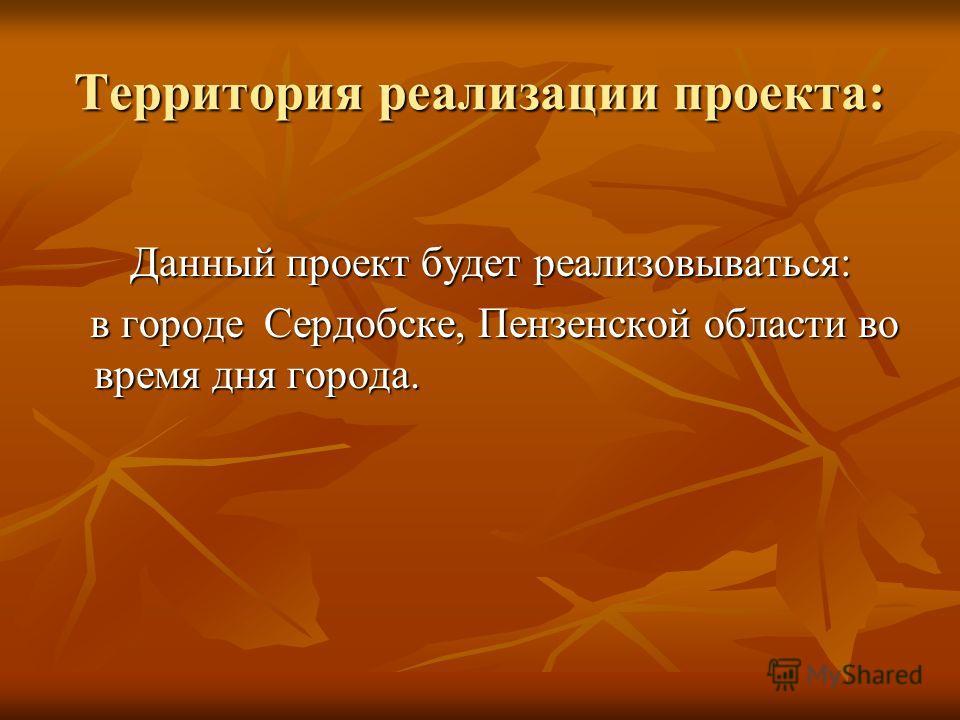 Территория реализации проекта: Данный проект будет реализовываться: Данный проект будет реализовываться: в городе Сердобске, Пензенской области во время дня города. в городе Сердобске, Пензенской области во время дня города.