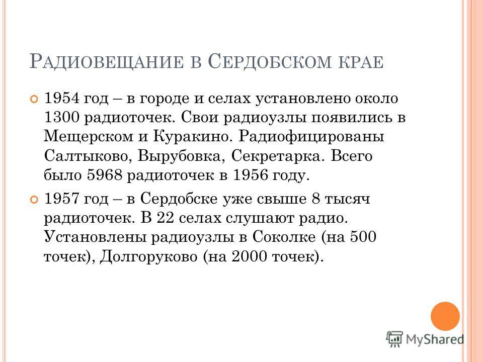 Р АДИОВЕЩАНИЕ В С ЕРДОБСКОМ КРАЕ 1954 год – в городе и селах установлено около 1300 радиоточек. Свои радиоузлы появились в Мещерском и Куракино. Радиофицированы Салтыково, Вырубовка, Секретарка. Всего было 5968 радиоточек в 1956 году. 1957 год – в Се