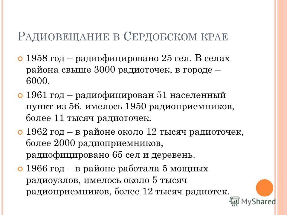 Р АДИОВЕЩАНИЕ В С ЕРДОБСКОМ КРАЕ 1958 год – радиофицировано 25 сел. В селах района свыше 3000 радиоточек, в городе – 6000. 1961 год – радиофицирован 51 населенный пункт из 56. имелось 1950 радиоприемников, более 11 тысяч радиоточек. 1962 год – в райо