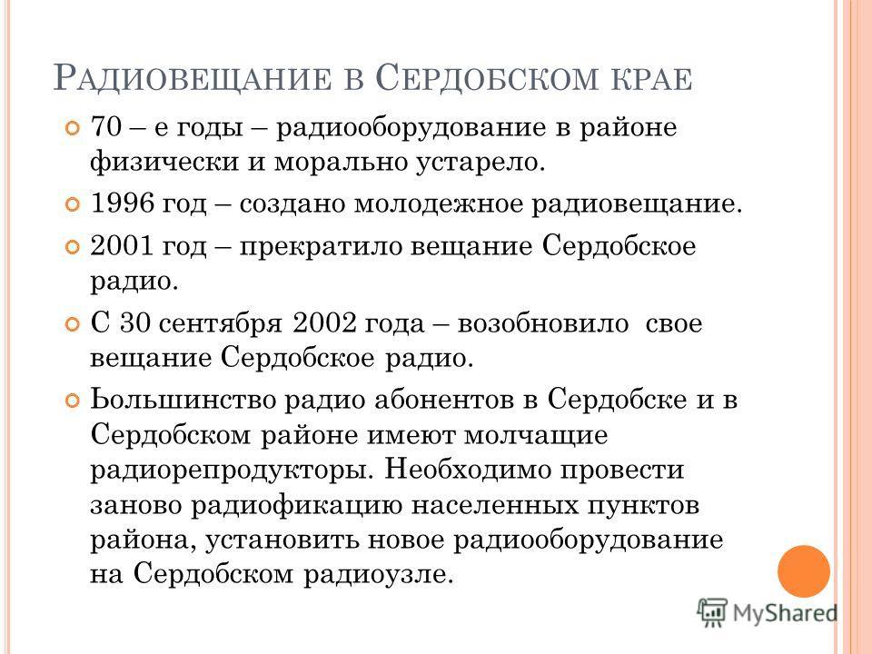 Р АДИОВЕЩАНИЕ В С ЕРДОБСКОМ КРАЕ 70 – е годы – радиооборудование в районе физически и морально устарело. 1996 год – создано молодежное радиовещание. 2001 год – прекратило вещание Сердобское радио. С 30 сентября 2002 года – возобновило свое вещание Се